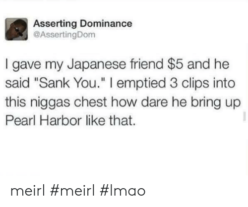 """How Dare He: Asserting Dominance  @AssertingDom  I gave my Japanese friend $5 and he  said """"Sank You."""" I emptied 3 clips into  this niggas chest how dare he bring up  Pearl Harbor like that. meirl #meirl #lmao"""