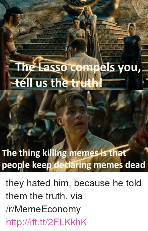 """Memes, Http, and Truth: assg comp  ruth  SO  els you,-  The thing killing merm  people keep declaring memes dead  es is that <p>they hated him, because he told them the truth. via /r/MemeEconomy <a href=""""http://ift.tt/2FLKkhK"""">http://ift.tt/2FLKkhK</a></p>"""