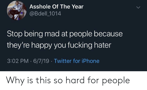 hater: Asshole Of The Year  @Bdell 1014  Stop being mad at people because  they're happy you fucking hater  3:02 PM 6/7/19 Twitter for iPhone Why is this so hard for people