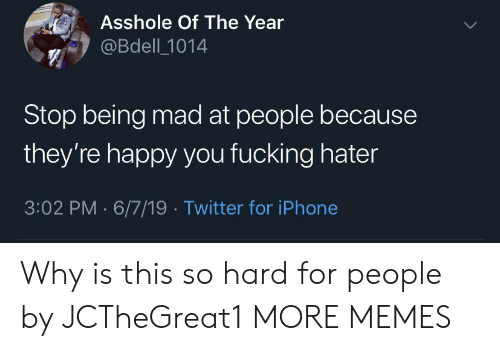 hater: Asshole Of The Year  @Bdell 1014  Stop being mad at people because  they're happy you fucking hater  3:02 PM 6/7/19 Twitter for iPhone Why is this so hard for people by JCTheGreat1 MORE MEMES