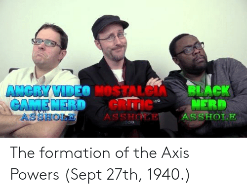 axis powers: ASSHOLE  SSH The formation of the Axis Powers (Sept 27th, 1940.)