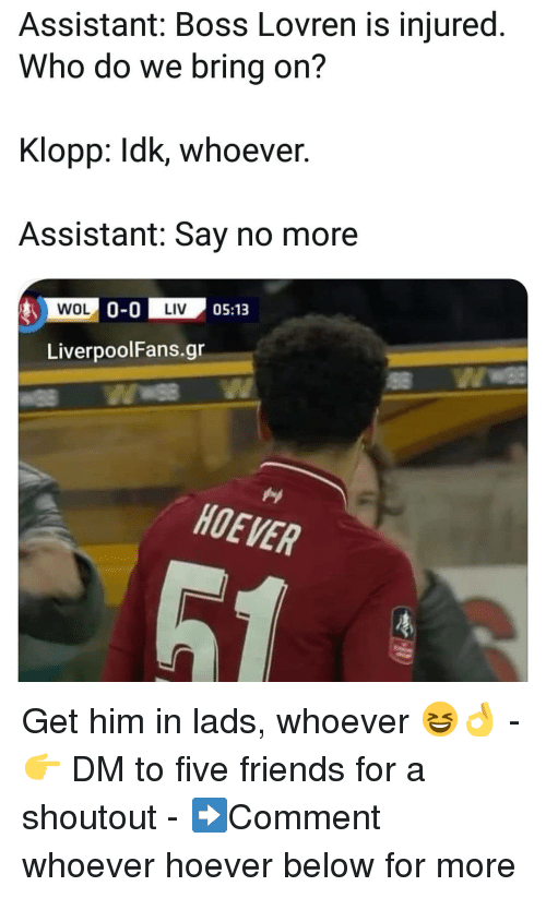 Friends, Memes, and Say No More: Assistant: Boss Lovren is injured.  Who do we bring on?  Klopp: Idk, whoever  Assistant: Say no more  0-0 IM' 05:13  LiverpoolFans.gr  HOEVER Get him in lads, whoever 😆👌 - 👉 DM to five friends for a shoutout - ➡️Comment whoever hoever below for more