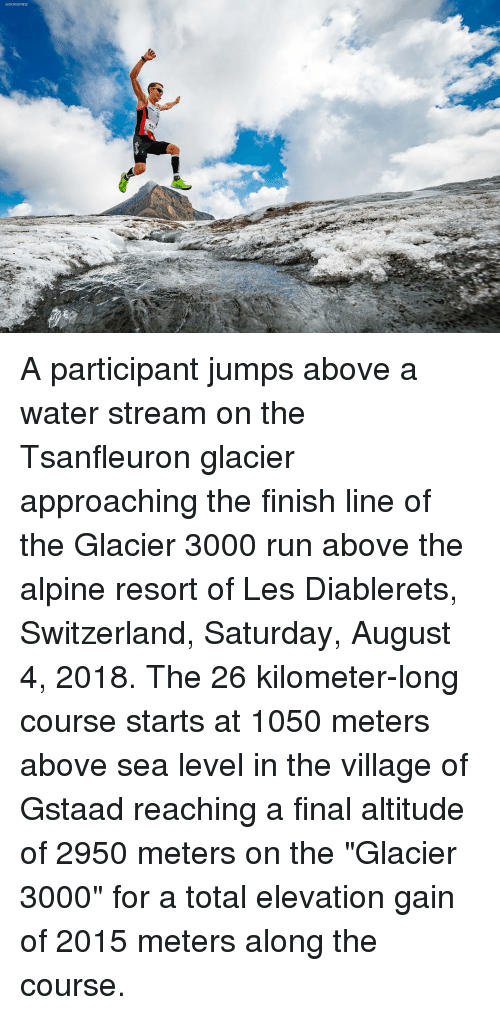"""Finish Line, Memes, and Run: ASSOCIATED FRESS A participant jumps above a water stream on the Tsanfleuron glacier approaching the finish line of the Glacier 3000 run above the alpine resort of Les Diablerets, Switzerland, Saturday, August 4, 2018. The 26 kilometer-long course starts at 1050 meters above sea level in the village of Gstaad reaching a final altitude of 2950 meters on the """"Glacier 3000"""" for a total elevation gain of 2015 meters along the course."""