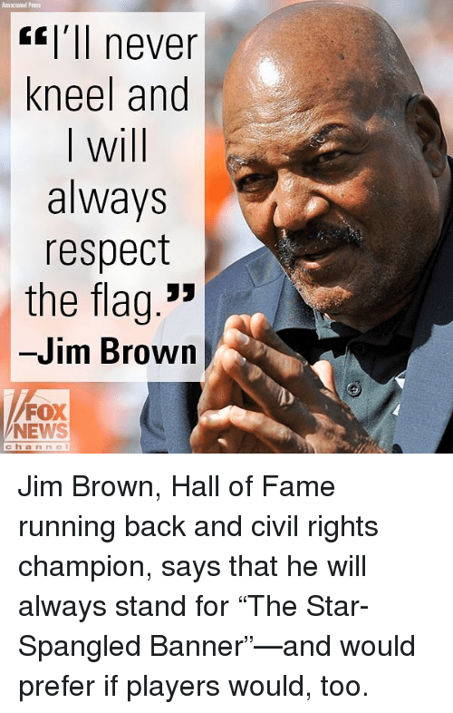 """Memes, News, and Respect: Associated Pras  <l'll never  kneel and  I will  always  respect  the flag.""""  -Jim Brown  FOX  NEWS  channel Jim Brown, Hall of Fame running back and civil rights champion, says that he will always stand for """"The Star-Spangled Banner""""—and would prefer if players would, too."""