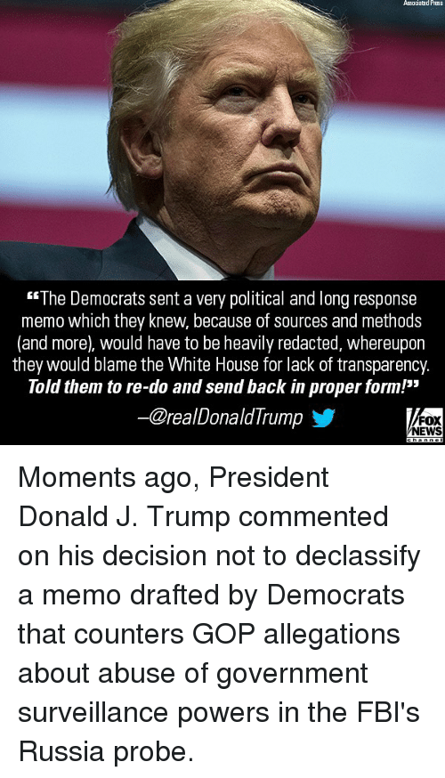 "Memes, News, and White House: Associated Prass  The Democrats sent a very political and long response  memo which they knew, because of sources and methods  (and more), would have to be heavily redacted, whereupon  they would blame the White House for lack of transparency.  Told them to re-do and send back in proper form!""  @realDonaldIrump  FOX  NEWS Moments ago, President Donald J. Trump commented on his decision not to declassify a memo drafted by Democrats that counters GOP allegations about abuse of government surveillance powers in the FBI's Russia probe."