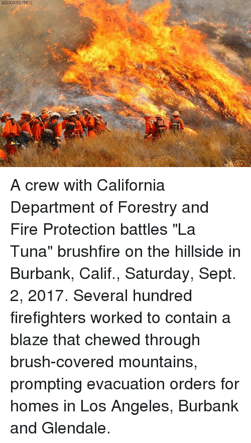 "containment: ASSOCIATED PRESS A crew with California Department of Forestry and Fire Protection battles ""La Tuna"" brushfire on the hillside in Burbank, Calif., Saturday, Sept. 2, 2017. Several hundred firefighters worked to contain a blaze that chewed through brush-covered mountains, prompting evacuation orders for homes in Los Angeles, Burbank and Glendale."