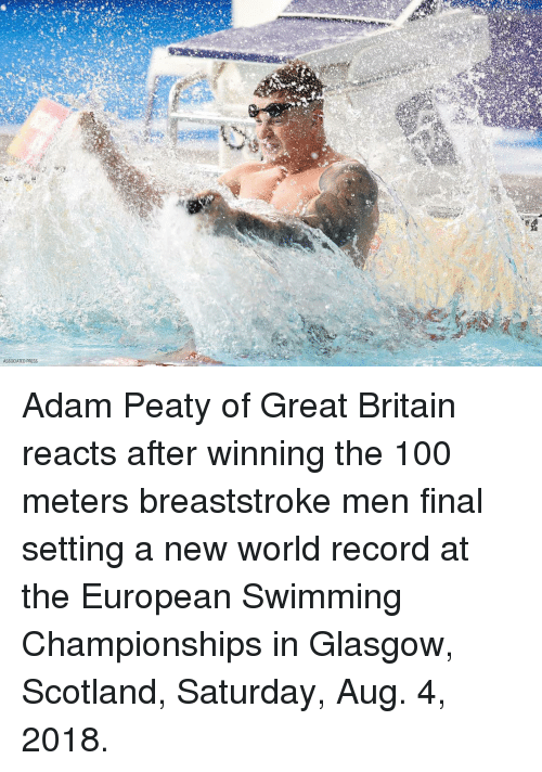 The 100: ASSOCIATED PRESS Adam Peaty of Great Britain reacts after winning the 100 meters breaststroke men final setting a new world record at the European Swimming Championships in Glasgow, Scotland, Saturday, Aug. 4, 2018.