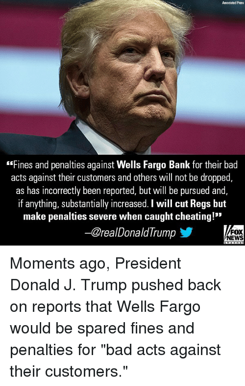 "Bad, Cheating, and Memes: Associated Press  Fines and penalties against Wells Fargo Bank for their bad  acts against their customers and others will not be dropped,  as has incorrectly been reported, but will be pursued and  if anything, substantially increased. I will cut Regs but  make penalties severe when caught cheating!""  ー@reaDonaldTrump  FOX  NEWS Moments ago, President Donald J. Trump pushed back on reports that Wells Fargo would be spared fines and penalties for ""bad acts against their customers."""