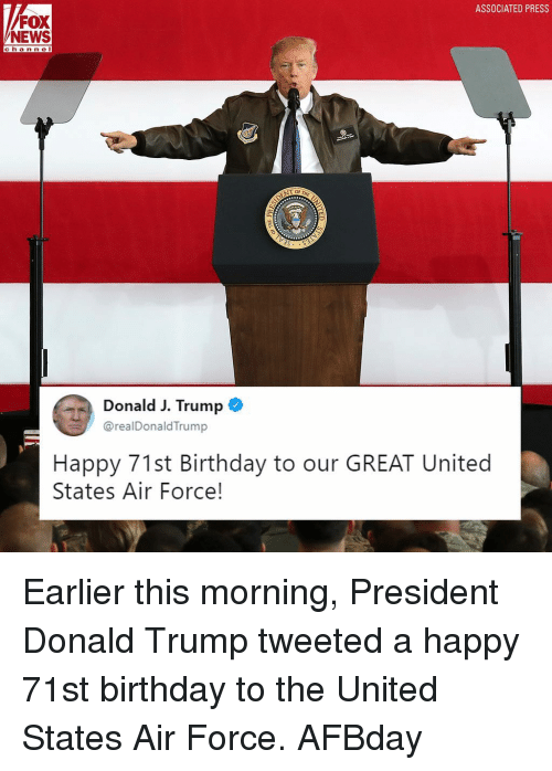 Birthday, Donald Trump, and Memes: ASSOCIATED PRESS  FOX  NEWS  channel  hann e  Donald J. Trump  @realDonaldTrump  Happy 71st Birthday to our GREAT United  States Air Force! Earlier this morning, President Donald Trump tweeted a happy 71st birthday to the United States Air Force. AFBday