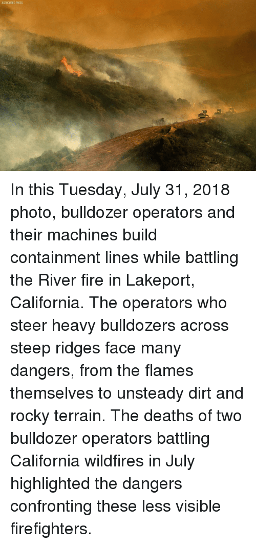 containment: ASSOCIATED PRESS In this Tuesday, July 31, 2018 photo, bulldozer operators and their machines build containment lines while battling the River fire in Lakeport, California. The operators who steer heavy bulldozers across steep ridges face many dangers, from the flames themselves to unsteady dirt and rocky terrain. The deaths of two bulldozer operators battling California wildfires in July highlighted the dangers confronting these less visible firefighters.