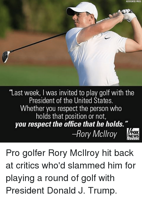 "invitations: ASSOCIATED PRESS  ""Last week, l was invited to play golf with the  President of the United States.  Whether you respect the person who  holds that position or not,  you respect the office that he holds  Rory Mcllroy  FOX  NEWS Pro golfer Rory McIlroy hit back at critics who'd slammed him for playing a round of golf with President Donald J. Trump."