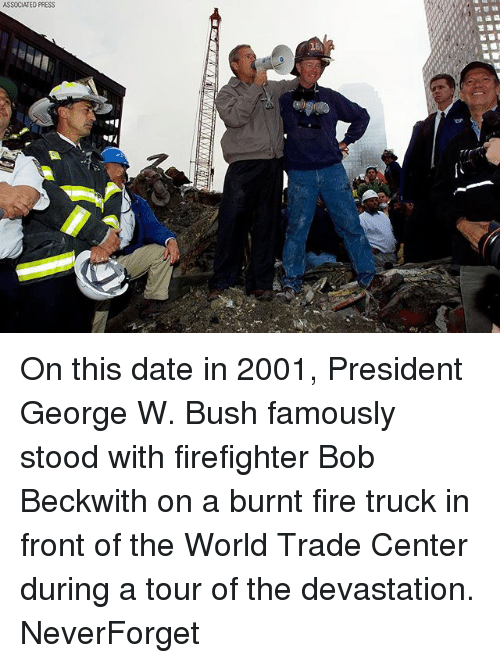 World Trade Center: ASSOCIATED PRESS On this date in 2001, President George W. Bush famously stood with firefighter Bob Beckwith on a burnt fire truck in front of the World Trade Center during a tour of the devastation. NeverForget