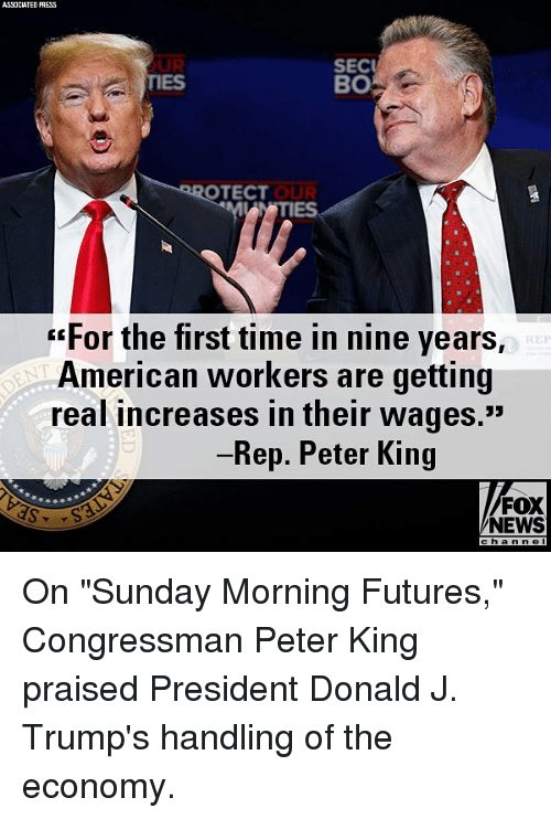 """Memes, News, and American: ASSOCIATED PRESS  OUR  TIES  SEC  BO  OTECT  IES  """"For the first time in nine years,  American workers are getting  real increases in their wages.""""  Rep. Peter King  FOX  NEWS  chan n e On """"Sunday Morning Futures,"""" Congressman Peter King praised President Donald J. Trump's handling of the economy."""