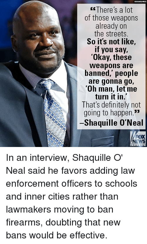"Definitely, Memes, and News: ASSOCIATEDFRESS  There's a lot  of those weapons  already on  the streets.  So its not like,  if you say,  'Okay, these  Weapons are  banned,' people  are gonna go,  'Oh man, let me  turn it in.  That's definitely not  going to happen.""  Shaquille O'Neal  FOX  NEWS In an interview, Shaquille O' Neal said he favors adding law enforcement officers to schools and inner cities rather than lawmakers moving to ban firearms, doubting that new bans would be effective."
