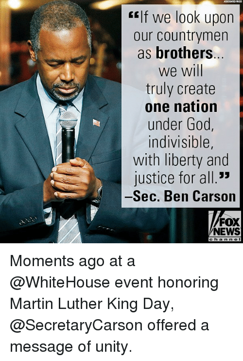 """Ben Carson, Martin, and Memes: ASSOCIATEDPSESS  """"If we look upon  our countrymen  as brothers  we will  truly create  one nation  under Goo  indivisible,  with liberty and  justice for all.""""  Sec. Ben Carson  FOX  NEWS  c h a n nel Moments ago at a @WhiteHouse event honoring Martin Luther King Day, @SecretaryCarson offered a message of unity."""
