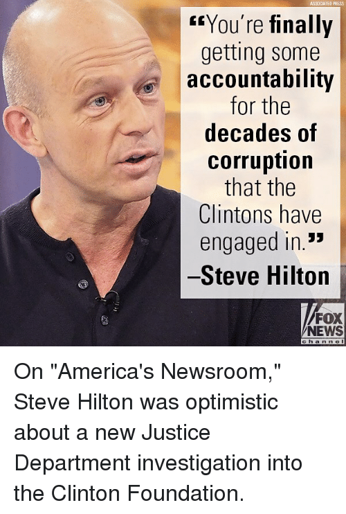 "accountability: ASSOCIATEO PRESS  ""You're finally  getting some  accountability  for the  decades of  corruption  that the  Clintons have  engaged in.*  Steve Hilton  FOX  NEWS  cha n n e On ""America's Newsroom,"" Steve Hilton was optimistic about a new Justice Department investigation into the Clinton Foundation."