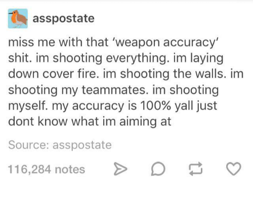 Anaconda, Fire, and Shit: asspostate  miss me with that 'weapon accuracy  shit. im shooting everything. im laying  down cover fire. im shooting the walls. im  shooting my teammates. im shooting  myself, my accuracy is 100% yall just  dont know what im aiming at  Source: asspostate  116284 notes> Da o