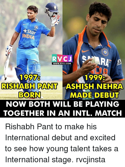 Rishabh Pant: AStar  INDIA  RTV CJ  WWW, RVCJ.COM  1999:  RISHABH PANT  LASHISH NEHRA  MADE DEBUT  BORN  NOW BOTH WILL BE PLAYING  TOGETHER IN AN INTL. MATCH Rishabh Pant to make his International debut and excited to see how young talent takes a International stage. rvcjinsta