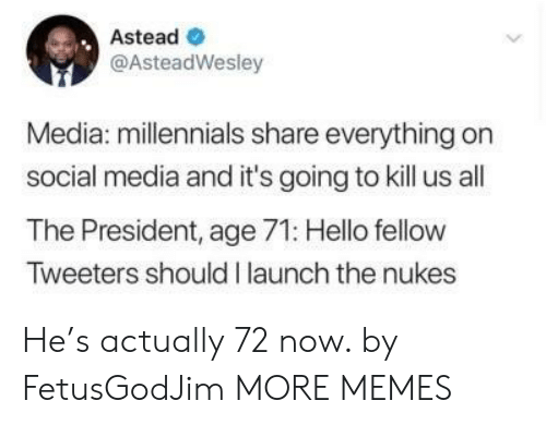 Dank, Hello, and Memes: Astead  @AsteadWesley  Media: millennials share everything on  social media and it's going to kill us all  The President, age 71: Hello fellow  Tweeters should I launch the nukes He's actually 72 now. by FetusGodJim MORE MEMES