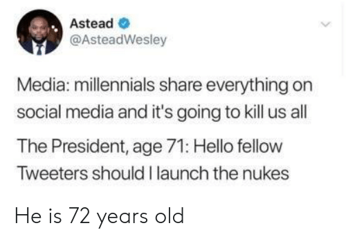Launch: Astead  @AsteadWesley  Media: millennials share everything on  social media and it's going to kill us all  The President, age 71: Hello fellow  Tweeters should I launch the nukes He is 72 years old