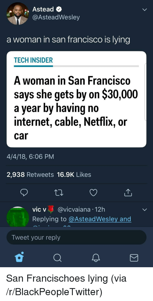 Blackpeopletwitter, Internet, and Netflix: @AsteadWesley  a woman in san francisco is lying  TECH INSIDER  A woman in San Francisco  says she gets by on $30,000  a year by having no  internet, cable, Netflix, or  Car  4/4/18, 6:06 PM  2,938 Retweets 16.9K Likes  vic v @vicvaiana 12h  Replying to @AsteadWesley and  Tweet your reply <p>San Francischoes lying (via /r/BlackPeopleTwitter)</p>