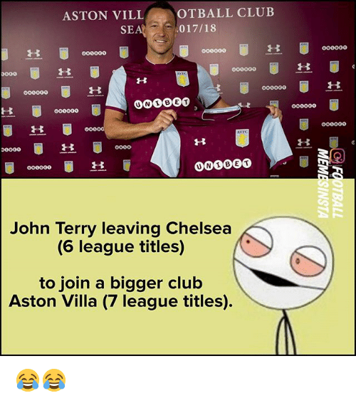 ville: ASTON VILL  OTBALL CLUB  SEA 017/18  000000o  OG0  John Terry leaving Chelsea  (6 league titles)  to join a bigger club  Aston Villa (7 league titles) 😂😂