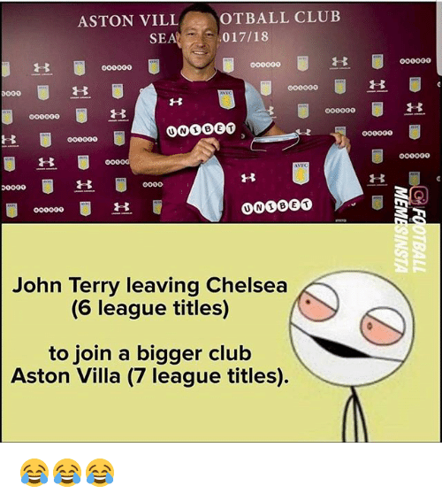 ville: ASTON VILL  OTBALL CLUB  SEA017/18  00000O  UNBET  John Terry leaving Chelsea  (6 league titles)  to join a bigger club  Aston Villa (7 league titles) 😂😂😂
