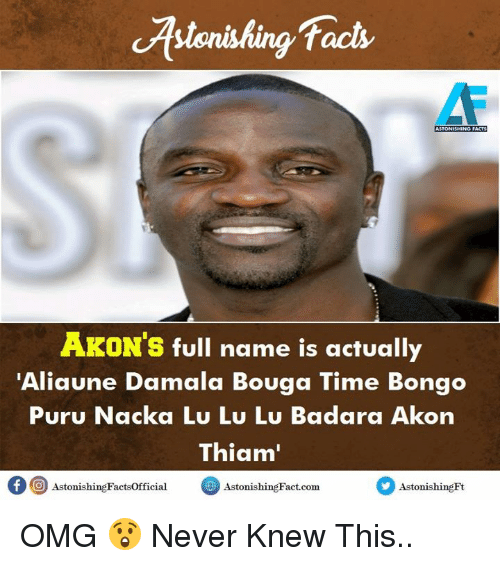 tacs: Astonishing Tacs  tack  AKON'S full name is actually  'Aliaune Damala Bouga Time Bongo  Puru Nacka Lu Lu Lu Badara Akon  Thiam  AstonishingFactsofficialsishingFact.com  Astonishing Fact.comonishingHt OMG 😲 Never Knew This..
