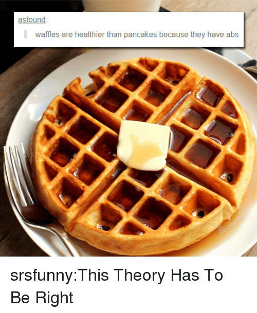 pancakes: astound  waffles are healthier than pancakes because they have abs srsfunny:This Theory Has To Be Right