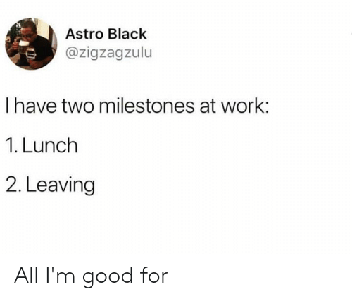 Dank, Work, and Black: Astro Black  @zigzagzulu  I have two milestones at work:  1. Lunch  2. Leaving All I'm good for