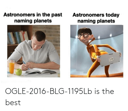The Past: Astronomers in the past  naming planets  Astronomers today  naming planets OGLE-2016-BLG-1195Lb is the best