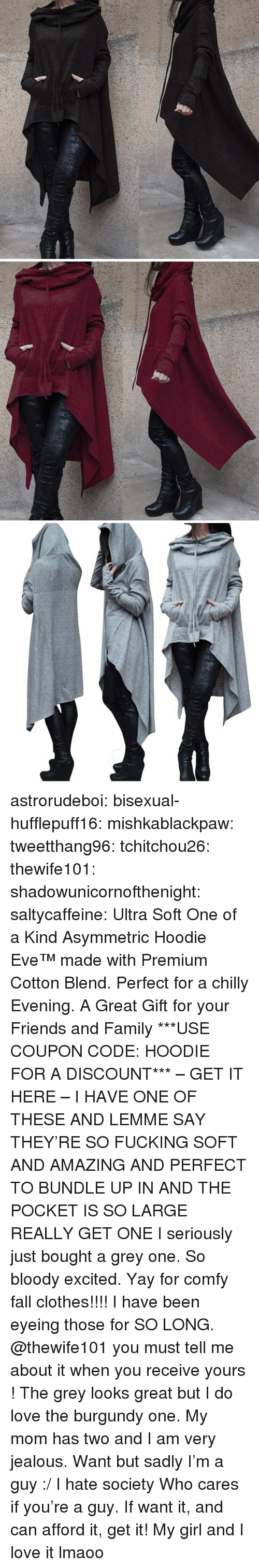 Clothes, Fall, and Family: astrorudeboi: bisexual-hufflepuff16:  mishkablackpaw:   tweetthang96:  tchitchou26:  thewife101:  shadowunicornofthenight:  saltycaffeine:  Ultra Soft One of a Kind Asymmetric Hoodie Eve™ made with Premium Cotton Blend. Perfect for a chilly Evening. A Great Gift for your Friends and Family ***USE COUPON CODE: HOODIE FOR A DISCOUNT*** – GET IT HERE –   I HAVE ONE OF THESE AND LEMME SAY THEY'RE SO FUCKING SOFT AND AMAZING AND PERFECT TO BUNDLE UP IN AND THE POCKET IS SO LARGE REALLY GET ONE   I seriously just bought a grey one. So bloody excited. Yay for comfy fall clothes!!!!   I have been eyeing those for SO LONG. @thewife101 you must tell me about it when you receive yours ! The grey looks great but I do love the burgundy one.   My mom has two and I am very jealous.   Want but sadly I'm a guy :/ I hate society   Who cares if you're a guy. If want it, and can afford it, get it!   My girl and I love it lmaoo