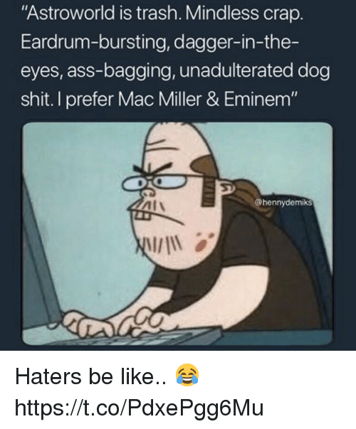 "Ass, Be Like, and Eminem: ""Astroworld is trash. Mindless crap.  Eardrum-bursting, dagger-in-the-  eyes, ass-bagging, unadulterated dog  shit. I prefer Mac Miller & Eminem""  Al\  @hennydemiks Haters be like.. 😂 https://t.co/PdxePgg6Mu"