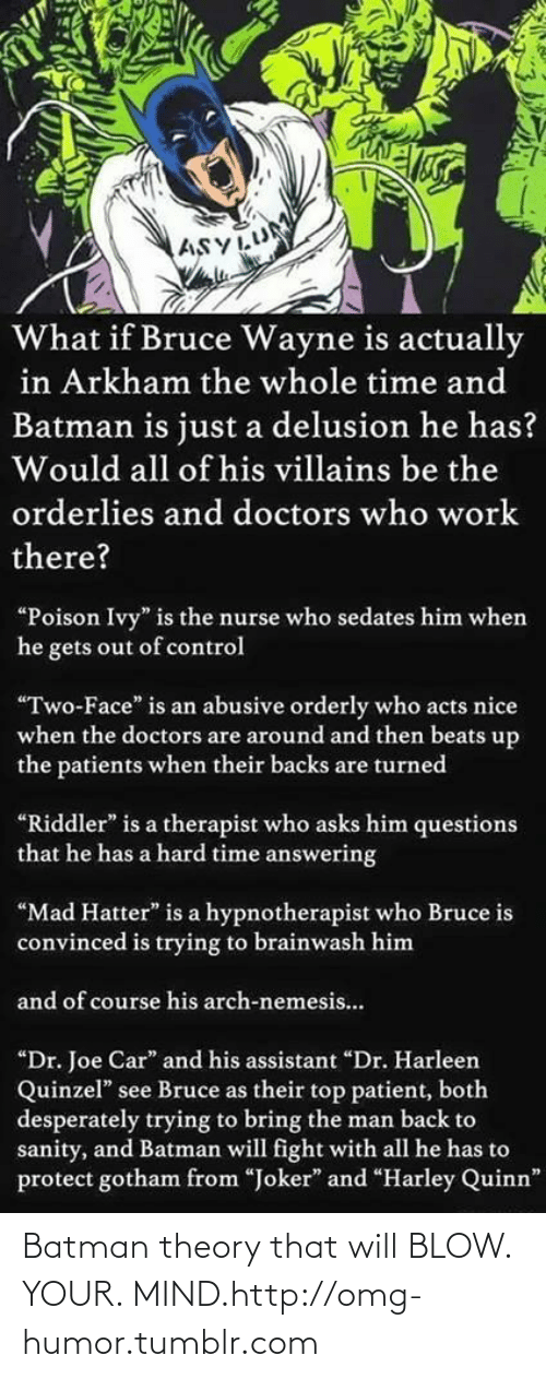 """Batman, Omg, and Tumblr: ASYLUM  What if Bruce Wayne is actually  in Arkham the whole time and  Batman is just a delusion he has?  Would all of his villains be the  orderlies and doctors who work  there?  """"Poison Ivy"""" is the nurse who sedates him when  he gets out of control  """"Two-Face"""" is an abusive orderly who acts nice  when the doctors are around and then beats up  the patients when their backs are turned  """"Riddler"""" is a therapist who asks him questions  that he has a hard time answering  """"Mad Hatter"""" is a hypnotherapist who Bruce is  convinced is trying to brainwash him  and of course his arch-nemesis..  """"Dr. Joe Car"""" and his assistant """"Dr. Harleen  Quinzel"""" see Bruce as their top patient, both  desperately trying to bring the man back to  sanity, and Batman will fight with all he has to  protect gotham from """"Joker"""" and """"Harley Quinn"""" Batman theory that will BLOW. YOUR. MIND.http://omg-humor.tumblr.com"""