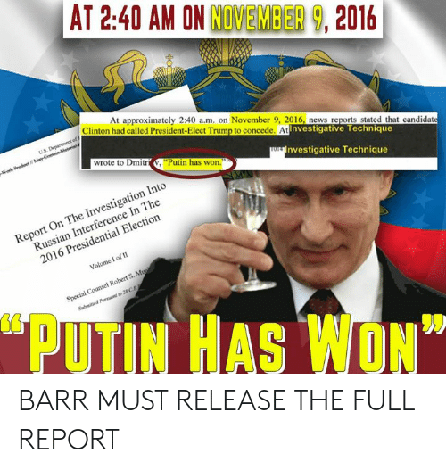"""News, Presidential Election, and Putin: AT 2:40 AM ON NOVEMBER 9, 2016  At approximately 2:40 a.m. on November 9, 2016, news reports stated that candidat  Clinton had called President-Elect Trump to concede. At  Investigative Technique  wrote to Dmitr V. """"Putin has won.  Investigative Technique  Report On The Investigation Into  Russian Interference In The  2016 Presidential Election  Volume I of 1  Special Counsel Robert S. M  PUTIN HAS WON"""" BARR MUST RELEASE THE FULL REPORT"""