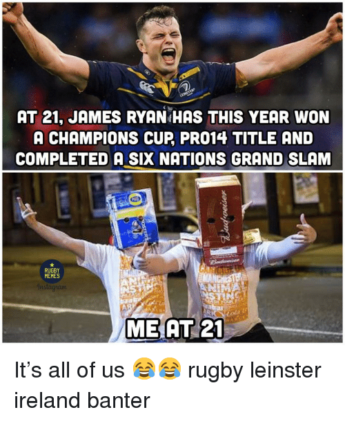 Memes, Ireland, and Rugby: AT 21, JAMES RYAN HAS THIS YEAR WON  A CHAMPIONS CUP PRO14 TITLE AND  COMPLETED A SIX NATIONS GRAND SLAM  MEMES  MEAT 21 It's all of us 😂😂 rugby leinster ireland banter