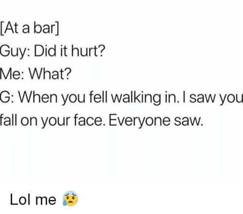 Fall, Funny, and Lol: [At a bar]  Guy: Did it hurt?  What?  G: When you fell walking in. I saw you  fall on your face. Everyone saw  Me: Lol me 😰