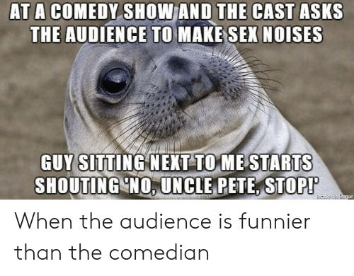 the comedian: AT A COMEDY SHOW AND THE CAST ASKS  THE AUDIENCE TO MAKE SEX NOISES  GUY sITTING NEXT TOME STARTS  SHOUTING NO. UNCLE PETE, STOP! When the audience is funnier than the comedian