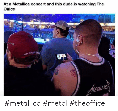 Dude, Memes, and Metallica: At a Metallica concert and this dude is watching The  Office #metallica #metal #theoffice