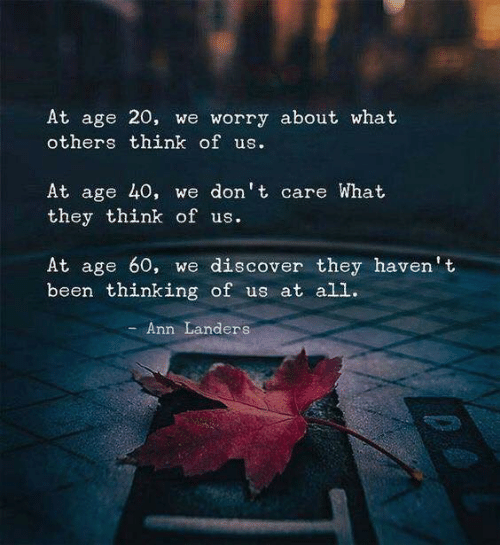 Discover, Been, and Think: At age 20, we worry about what  others think of us.  At age 40, we don't care What  they think of us.  At age 60, we discover they haven't  been thinking of us at all.  Ann Landers