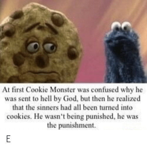 monster: At first Cookie Monster was confused why he  was sent to hell by God, but then he realized  that the sinners had all been turned into  cookies. He wasn't being punished, he was  the punishment. E