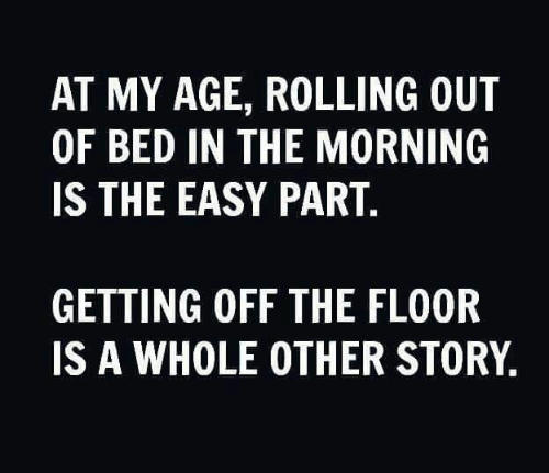 Memes, 🤖, and Easy: AT MY AGE, ROLLING OUT  OF BED IN THE MORNING  IS THE EASY PART.  GETTING OFF THE FLOOR  IS A WHOLE OTHER STORY,