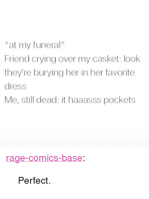 """Rage Comics: at my funeral*  Friend crying over my casket: look  they're burying her in her favorite  dress  Me, still dead: it haaasss pockets <p><a href=""""http://ragecomicsbase.com/post/163226115547/perfect"""" class=""""tumblr_blog"""">rage-comics-base</a>:</p>  <blockquote><p>Perfect.</p></blockquote>"""