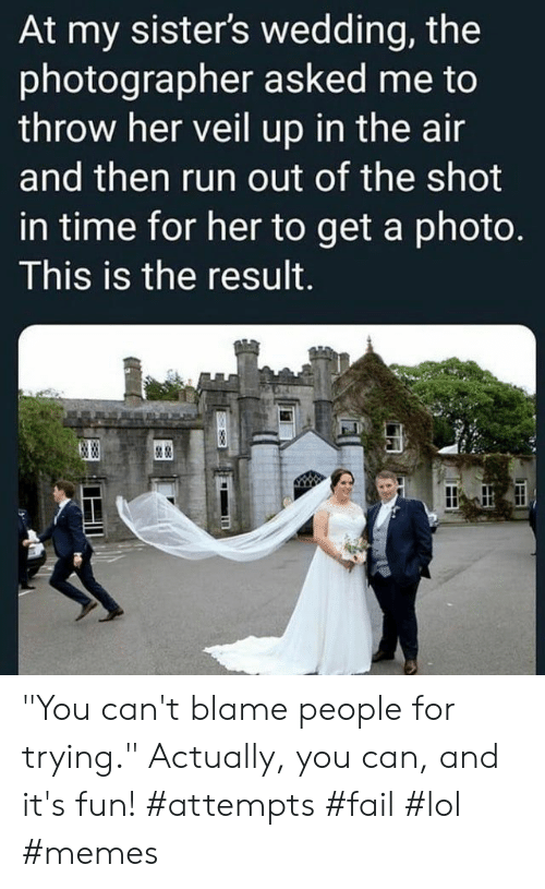 """attempts: At my sister's wedding, the  photographer asked me to  throw her veil up in the air  and then run out of the shot  in time for her to get a photo.  This is the result.  & """"You can't blame people for trying."""" Actually, you can, and it's fun! #attempts #fail #lol #memes"""