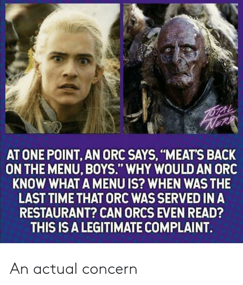 """meats: AT ONE POINT, AN ORC SAYS, """"MEATS BACK  ON THE MENU, BOYS."""" WHY WOULD AN ORC  KNOW WHAT A MENU IS? WHEN WAS THE  LAST TIME THAT ORC WAS SERVED IN A  RESTAURANT? CAN ORCS EVEN READ?  THIS IS A LEGITIMATE COMPLAINT. An actual concern"""