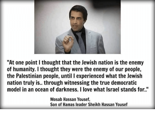 "Memes, Israel, and Models: ""At one point I thought that the Jewish nation is the enemy  of humanity. I thought they were the enemy of our people,  the Palestinian people, until l experienced what the Jewish  nation truly is.. through witnessing the true democratic  model in an ocean of darkness. I love what Israel stands for.""  Mosab Hassan Yousef,  Son of Hamas leader Sheikh Hassan Yousef"