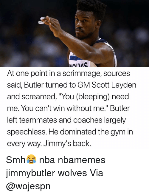 "Basketball, Gym, and Nba: At one point in a scrimmage, sources  said, Butler turned to GM Scott Layden  and screamed, ""You (bleeping) need  me. You can't win without me."" Butler  left teammates and coaches largely  speechless. He dominated the gym in  every way. Jimmy's back. Smh😂 nba nbamemes jimmybutler wolves Via @wojespn"