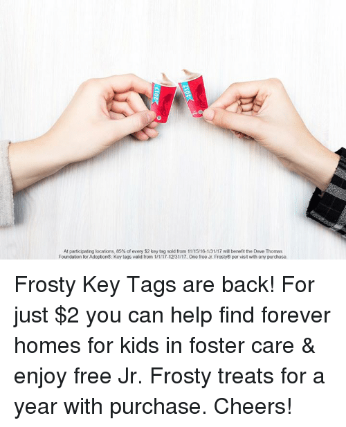 dave thomas: At participating locations, 85% of every$2 key tag sold from 11/1516-131/17 will benefit the Dave Thomas  Foundation for Adoption Key tags valid from 1/1/17-12/31/17. One free Jr. Frosty per visit with any purchase. Frosty Key Tags are back! For just $2 you can help find forever homes for kids in foster care & enjoy free Jr. Frosty treats for a year with purchase. Cheers!