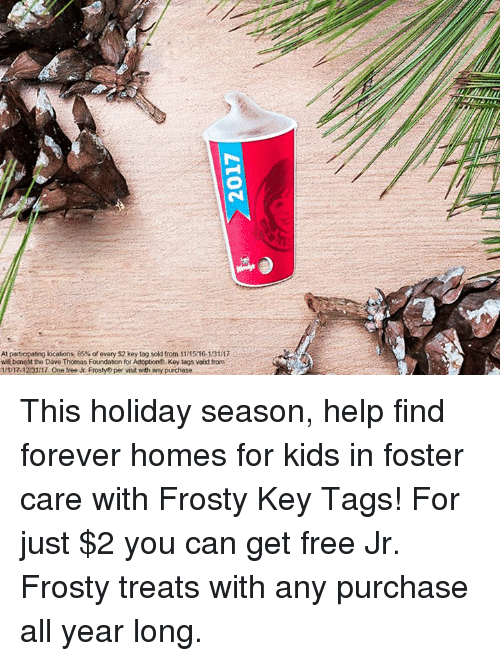 dave thomas: At particpating locations, 85%of every $2 key tag sold from 11 1516.13117  wil benefit the Dave Thomas Foundation for Adoption Key tags vold from  R-12131 17 One free Jr Frosty per visit with any purchase This holiday season, help find forever homes for kids in foster care with Frosty Key Tags! For just $2 you can get free Jr. Frosty treats with any purchase all year long.