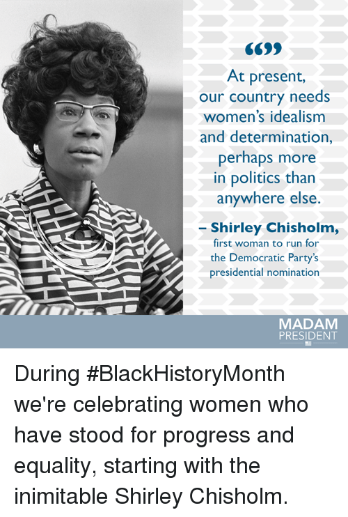 nominal: At present,  our country needs  women's idealism  and determination,  perhaps more  in politics than  anywhere else  Shirley Chisholm,  first woman to run for  the Democratic Party's  presidential nomination  MADAM  PRESIDENT During #BlackHistoryMonth we're celebrating women who have stood for progress and equality, starting with the inimitable Shirley Chisholm.